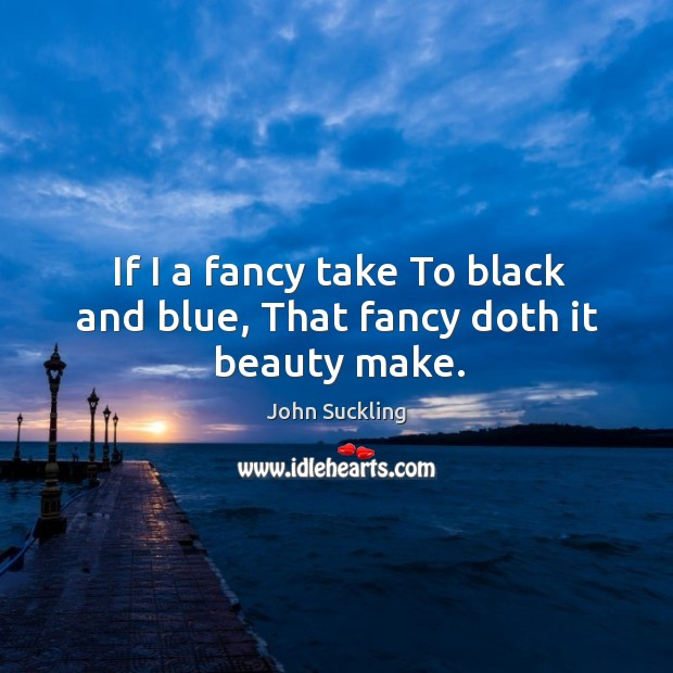 If I a fancy take To black and blue, That fancy doth it beauty make. Image