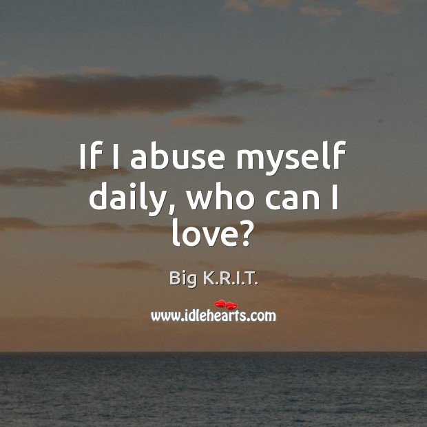 Image, If I abuse myself daily, who can I love?