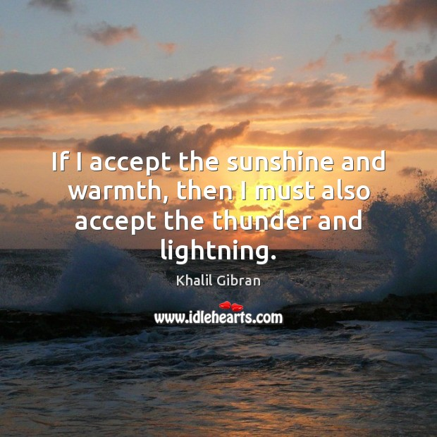 If I accept the sunshine and warmth, then I must also accept the thunder and lightning. Khalil Gibran Picture Quote