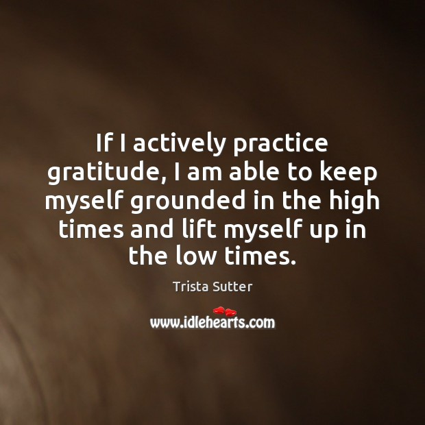 If I actively practice gratitude, I am able to keep myself grounded Image