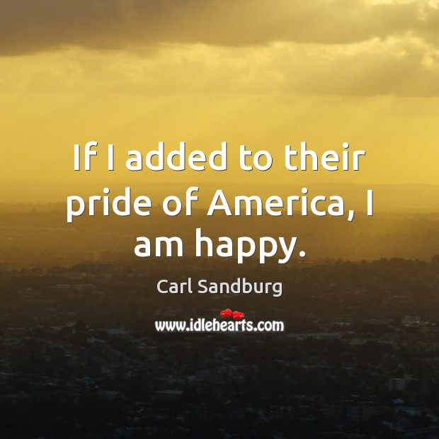 If I added to their pride of America, I am happy. Carl Sandburg Picture Quote