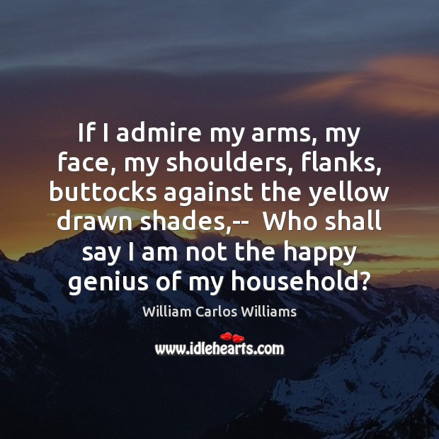 If I admire my arms, my face, my shoulders, flanks, buttocks against William Carlos Williams Picture Quote