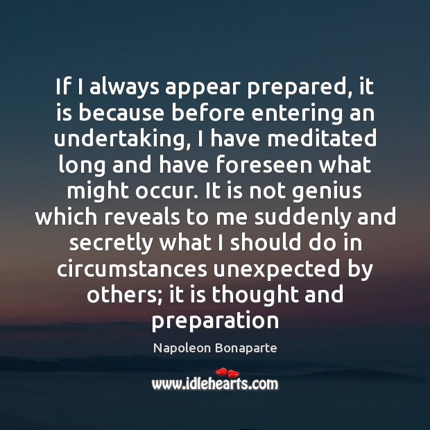 If I always appear prepared, it is because before entering an undertaking, Napoleon Bonaparte Picture Quote