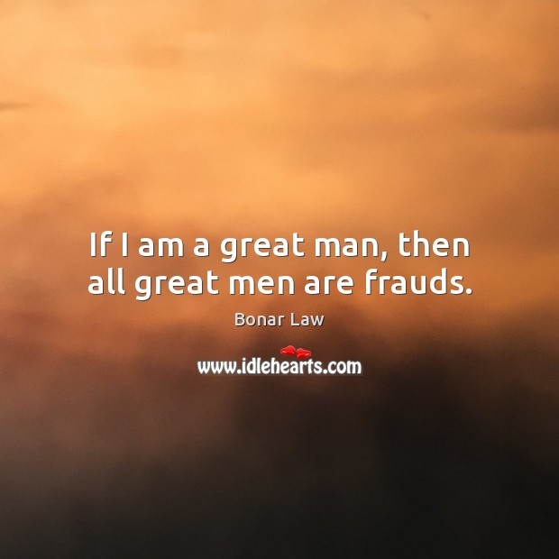 Image, If I am a great man, then all great men are frauds.