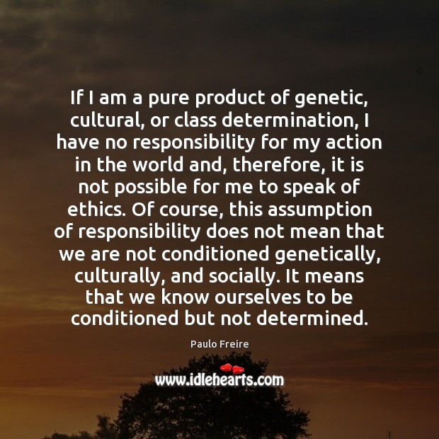 If I am a pure product of genetic, cultural, or class determination, Paulo Freire Picture Quote