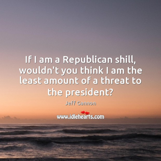 If I am a Republican shill, wouldn't you think I am the Jeff Gannon Picture Quote