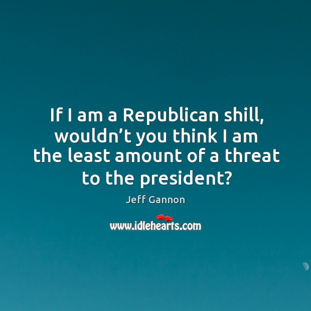If I am a republican shill, wouldn't you think I am the least amount of a threat to the president? Jeff Gannon Picture Quote