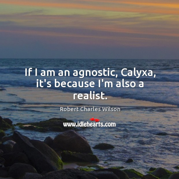 If I am an agnostic, Calyxa, it's because I'm also a realist. Robert Charles Wilson Picture Quote