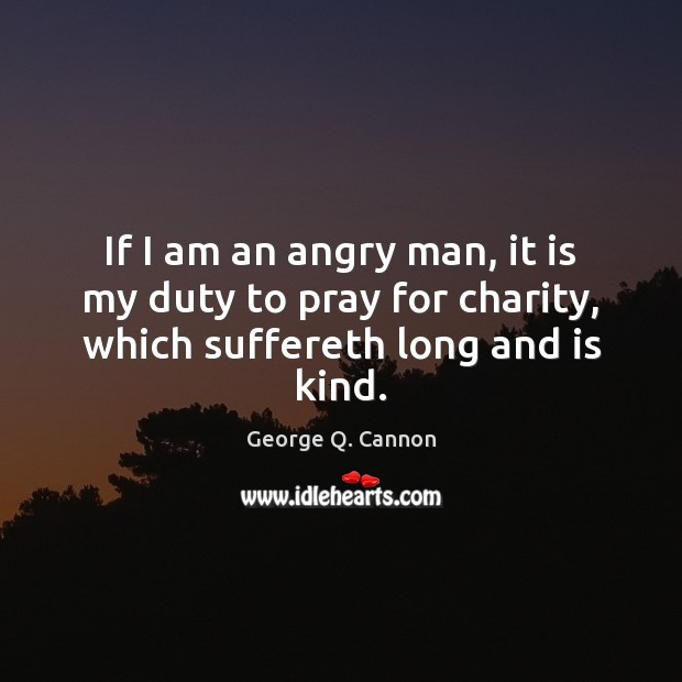 If I am an angry man, it is my duty to pray for charity, which suffereth long and is kind. George Q. Cannon Picture Quote