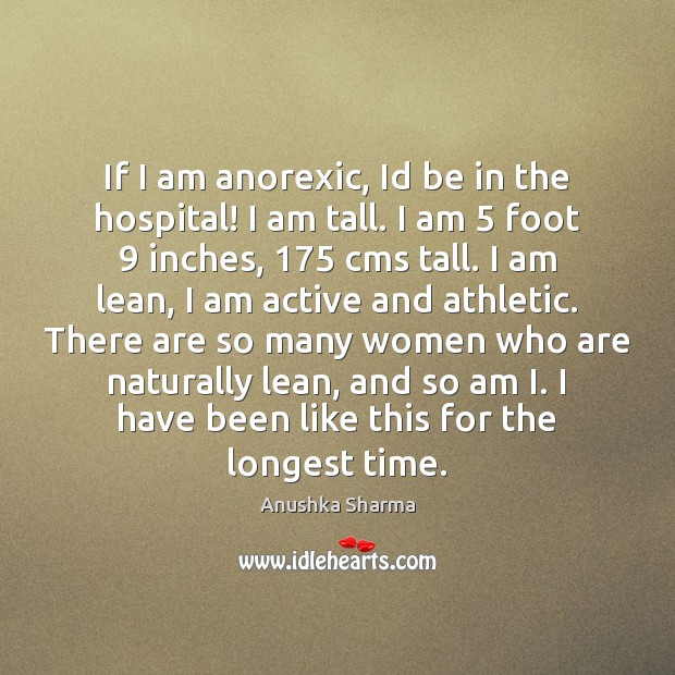 If I am anorexic, Id be in the hospital! I am tall. Image