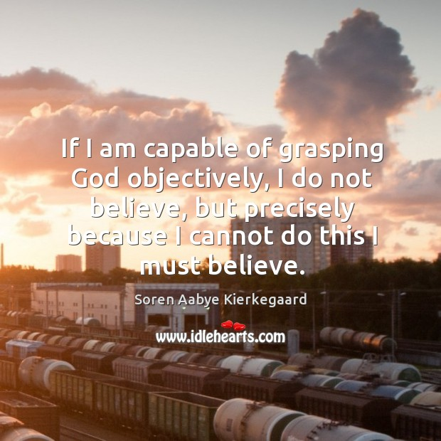 If I am capable of grasping God objectively, I do not believe, but precisely because Soren Aabye Kierkegaard Picture Quote