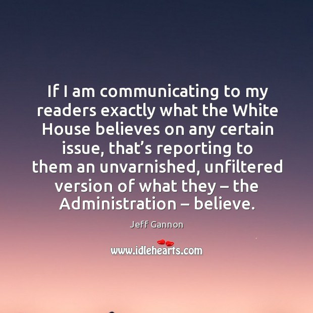 If I am communicating to my readers exactly what the white house believes on any Jeff Gannon Picture Quote