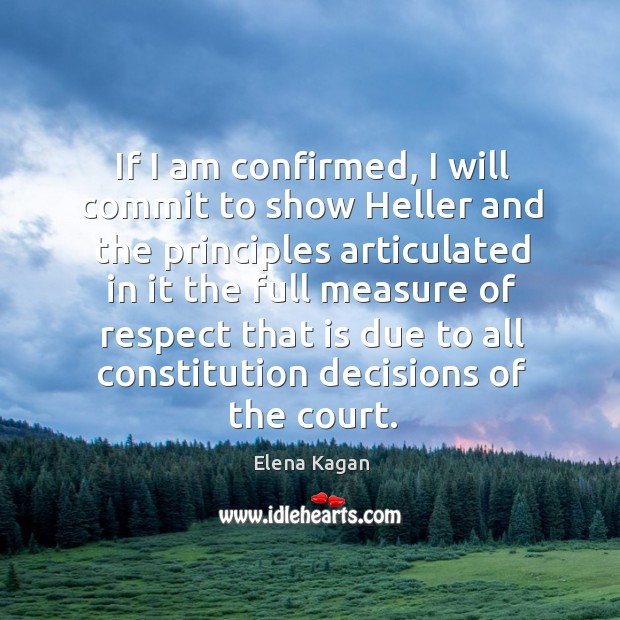 If I am confirmed, I will commit to show heller and the principles Elena Kagan Picture Quote