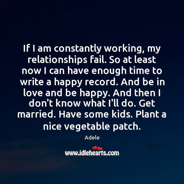 If I am constantly working, my relationships fail. So at least now Adele Picture Quote