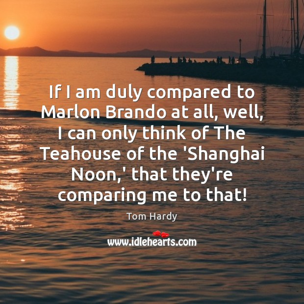 If I am duly compared to Marlon Brando at all, well, I Tom Hardy Picture Quote