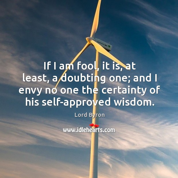 Image, If I am fool, it is, at least, a doubting one; and I envy no one the certainty of his self-approved wisdom.