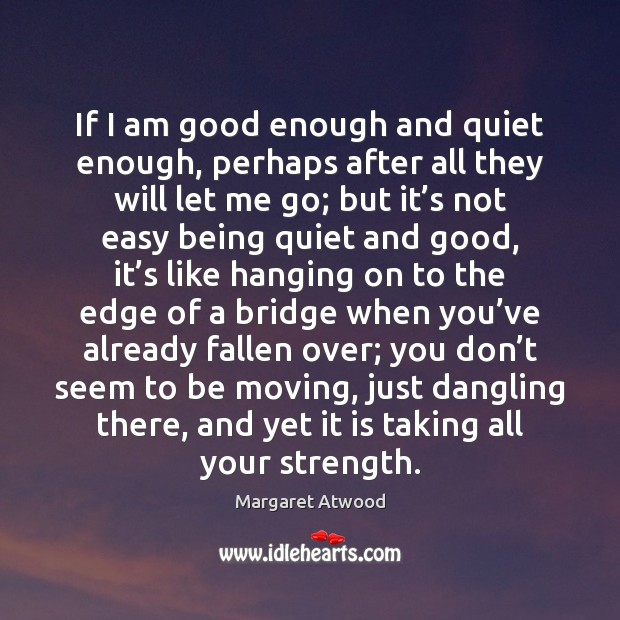 Image, If I am good enough and quiet enough, perhaps after all they