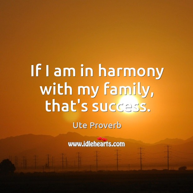 If I am in harmony with my family, that's success. Ute Proverbs Image