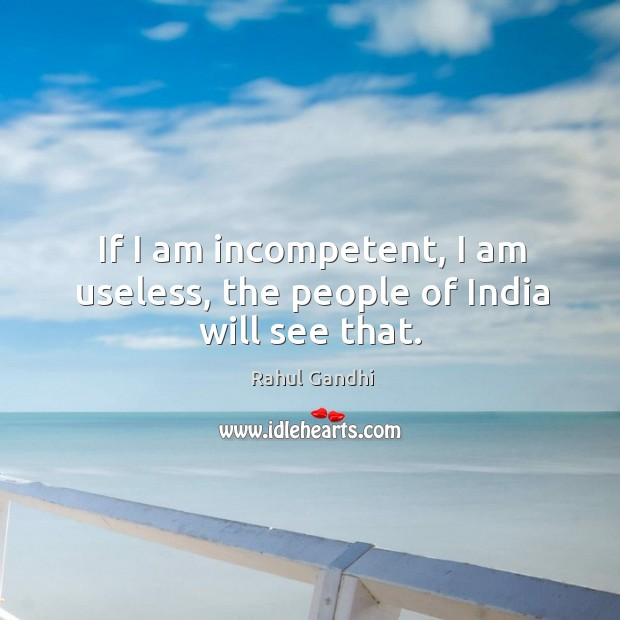 If I am incompetent, I am useless, the people of India will see that. Image