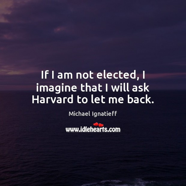 If I am not elected, I imagine that I will ask Harvard to let me back. Image
