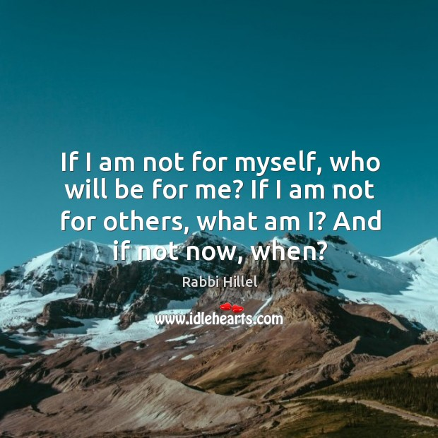 If I am not for myself, who will be for me? if I am not for others, what am i? Image