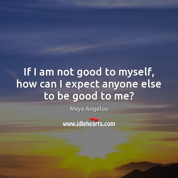 Image, If I am not good to myself, how can I expect anyone else to be good to me?