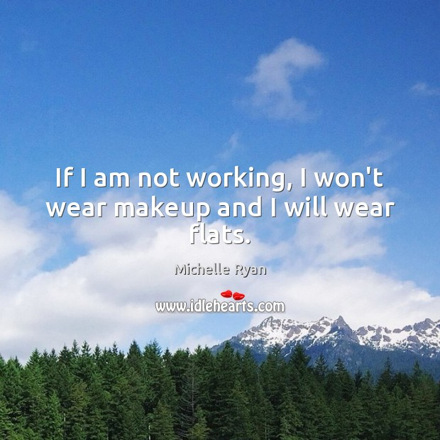 If I am not working, I won't wear makeup and I will wear flats. Image
