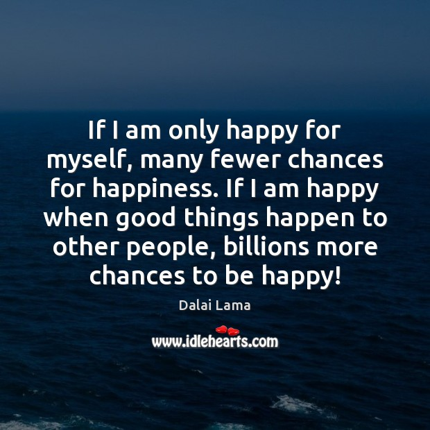 If I am only happy for myself, many fewer chances for happiness. Dalai Lama Picture Quote