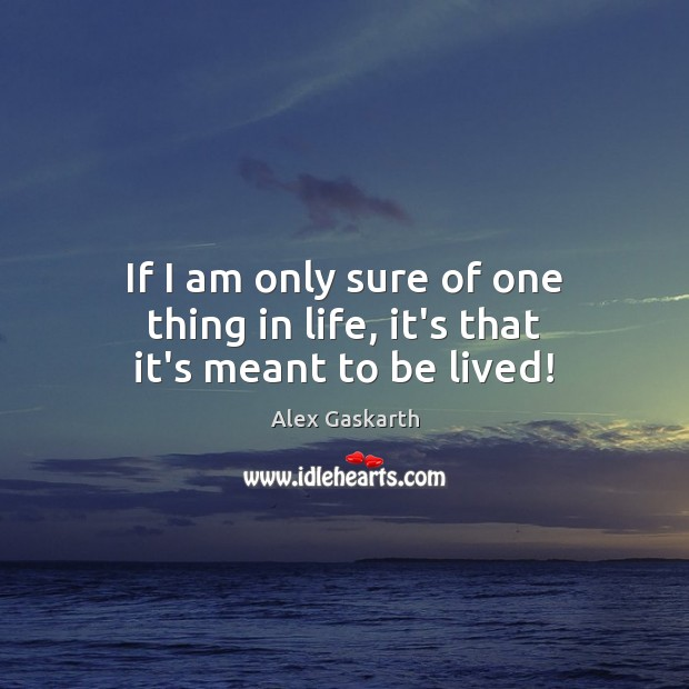 If I am only sure of one thing in life, it's that it's meant to be lived! Image