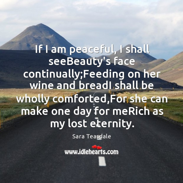 If I am peaceful, I shall seeBeauty's face continually;Feeding on her Image