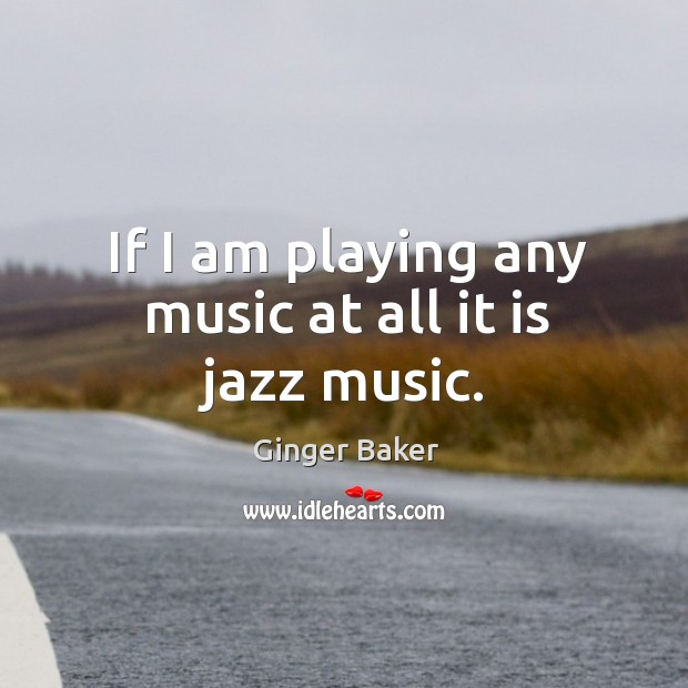 If I am playing any music at all it is jazz music. Ginger Baker Picture Quote
