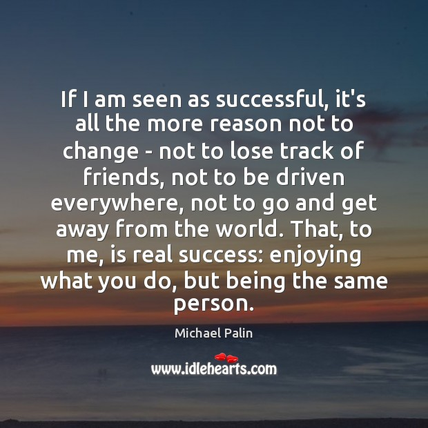 If I am seen as successful, it's all the more reason not Michael Palin Picture Quote