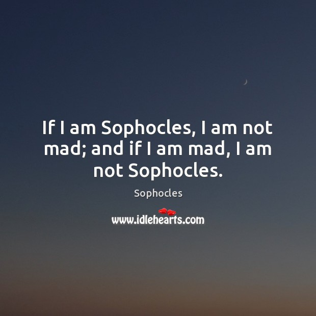 Image, If I am Sophocles, I am not mad; and if I am mad, I am not Sophocles.