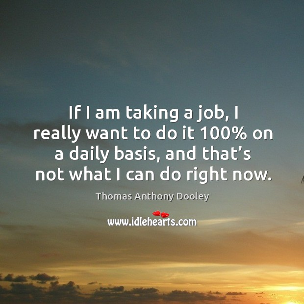 If I am taking a job, I really want to do it 100% on a daily basis, and that's not what I can do right now. Image