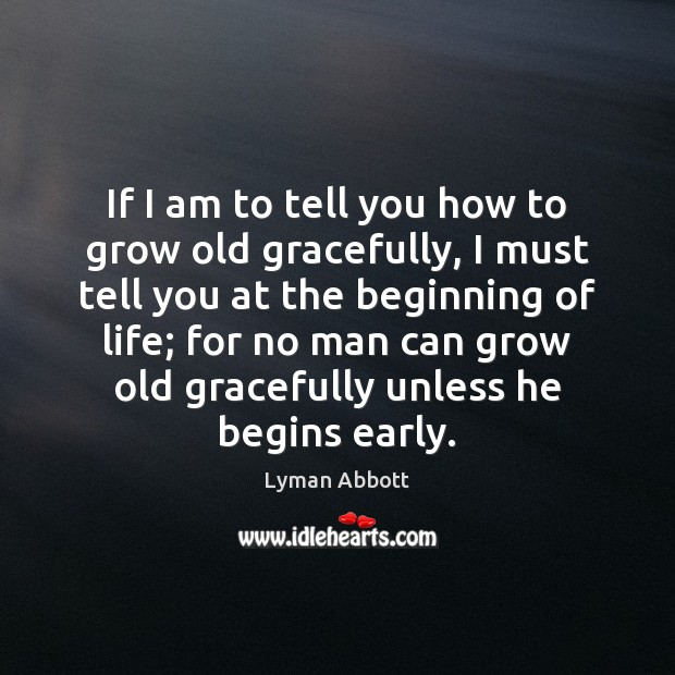 If I am to tell you how to grow old gracefully, I Image