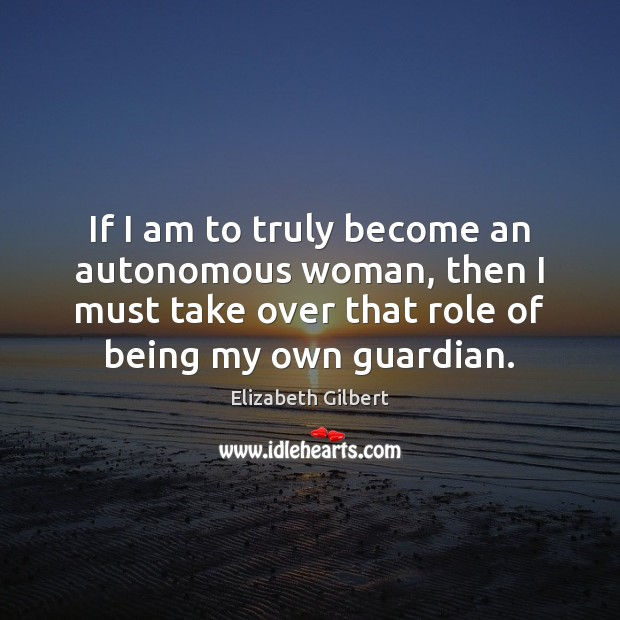 If I am to truly become an autonomous woman, then I must Elizabeth Gilbert Picture Quote
