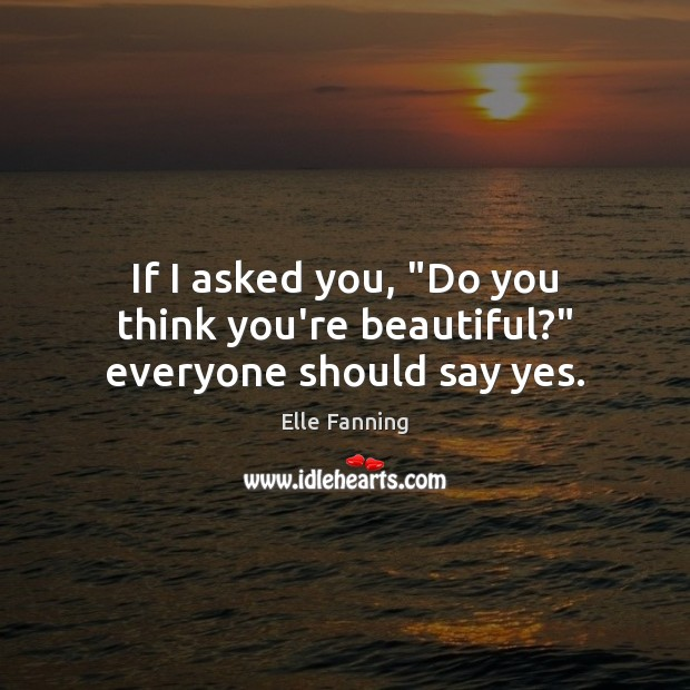 """If I asked you, """"Do you think you're beautiful?"""" everyone should say yes. Elle Fanning Picture Quote"""
