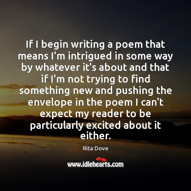 If I begin writing a poem that means I'm intrigued in some Rita Dove Picture Quote