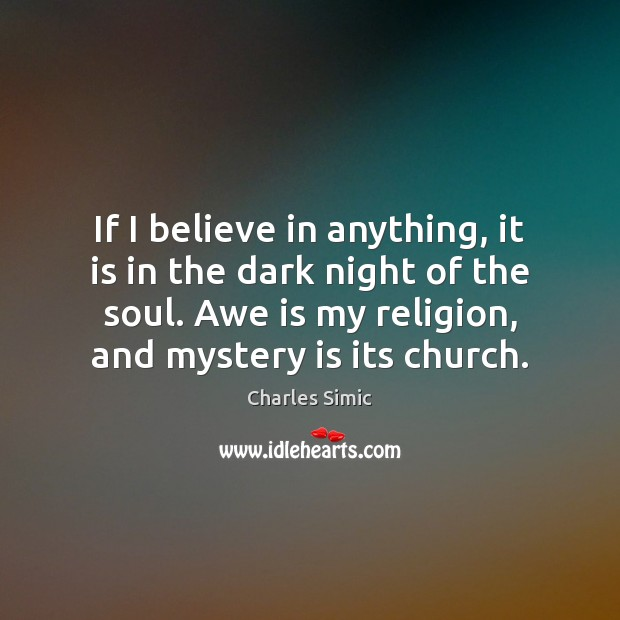 If I believe in anything, it is in the dark night of Charles Simic Picture Quote