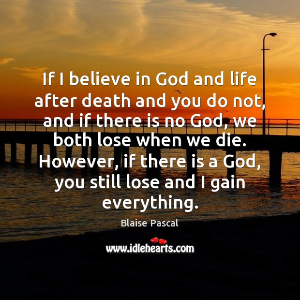 If I believe in God and life after death and you do Believe in God Quotes Image