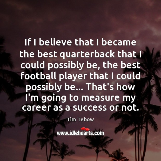 If I believe that I became the best quarterback that I could Tim Tebow Picture Quote
