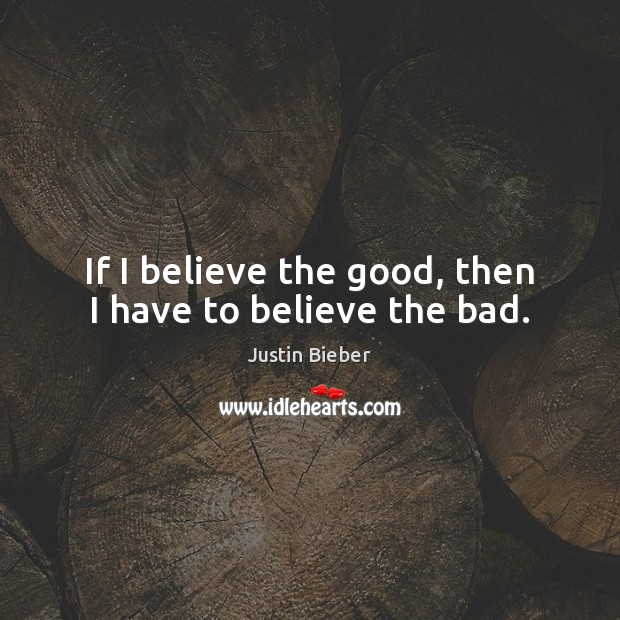 If I believe the good, then I have to believe the bad. Image