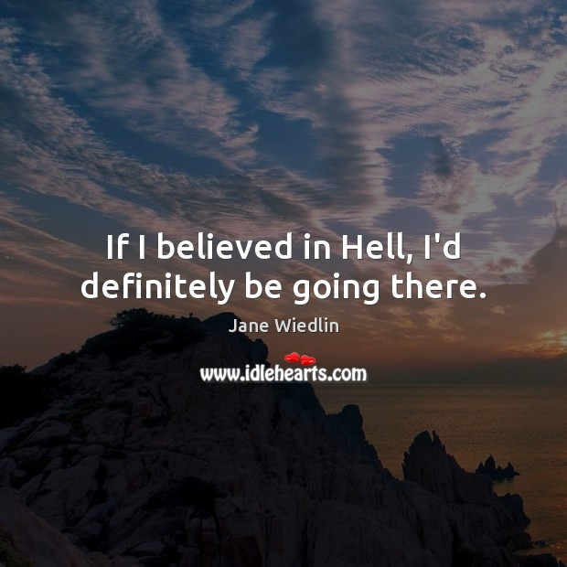 If I believed in Hell, I'd definitely be going there. Image