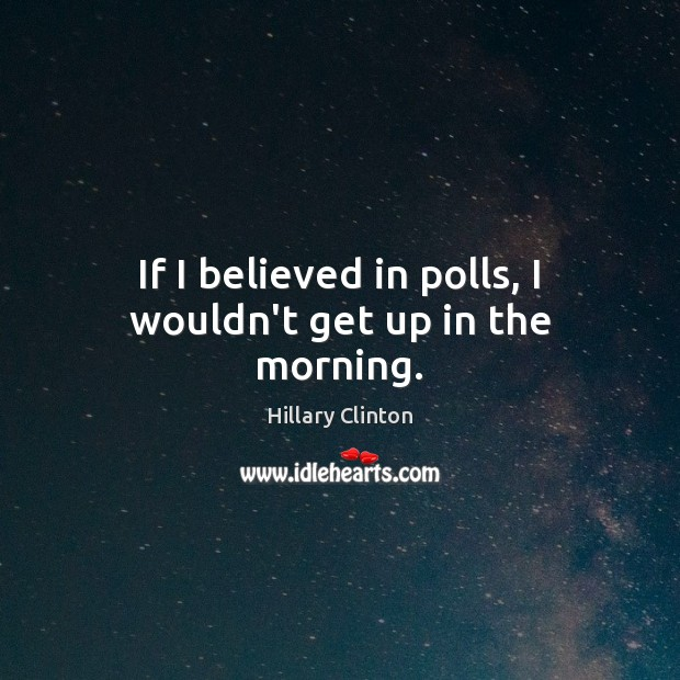 If I believed in polls, I wouldn't get up in the morning. Image