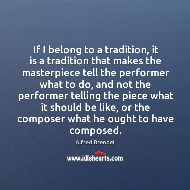 Image, If I belong to a tradition, it is a tradition that makes the masterpiece tell the performer what to do