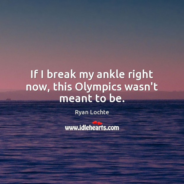 If I break my ankle right now, this Olympics wasn't meant to be. Ryan Lochte Picture Quote