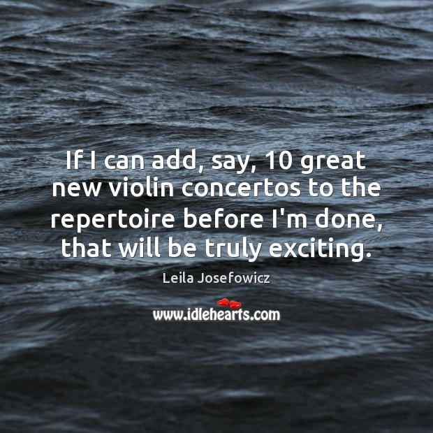 If I can add, say, 10 great new violin concertos to the repertoire Leila Josefowicz Picture Quote