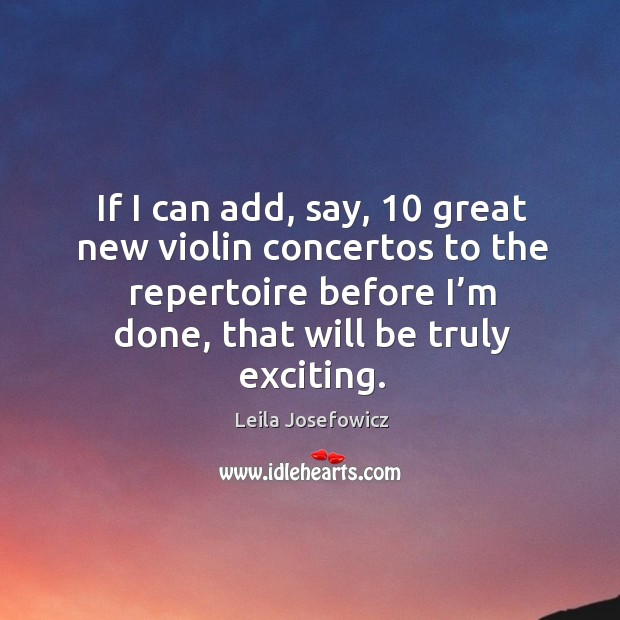 If I can add, say, 10 great new violin concertos to the repertoire before I'm done, that will be truly exciting. Leila Josefowicz Picture Quote