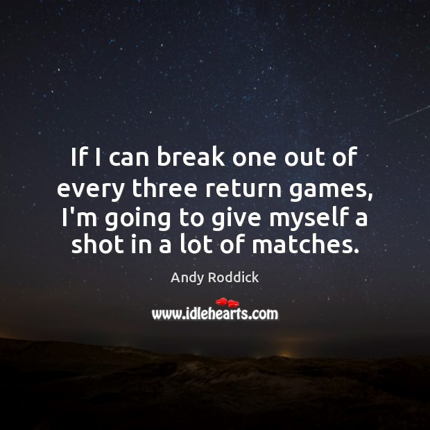If I can break one out of every three return games, I'm Andy Roddick Picture Quote