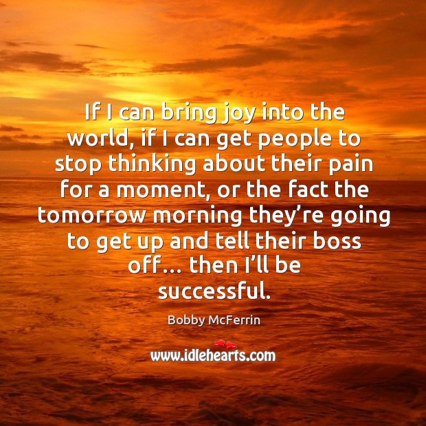 If I can bring joy into the world, if I can get people to stop thinking about their pain for a moment Bobby McFerrin Picture Quote